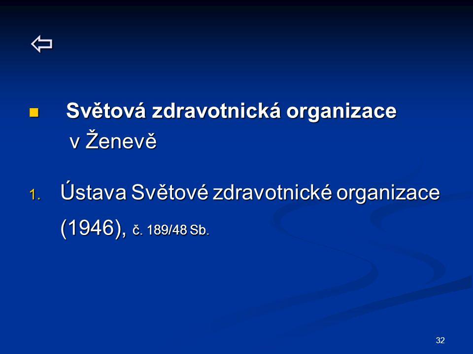 32  Světová zdravotnická organizace Světová zdravotnická organizace v Ženevě v Ženevě 1. Ústava Světové zdravotnické organizace (1946), č. 189/48 Sb.