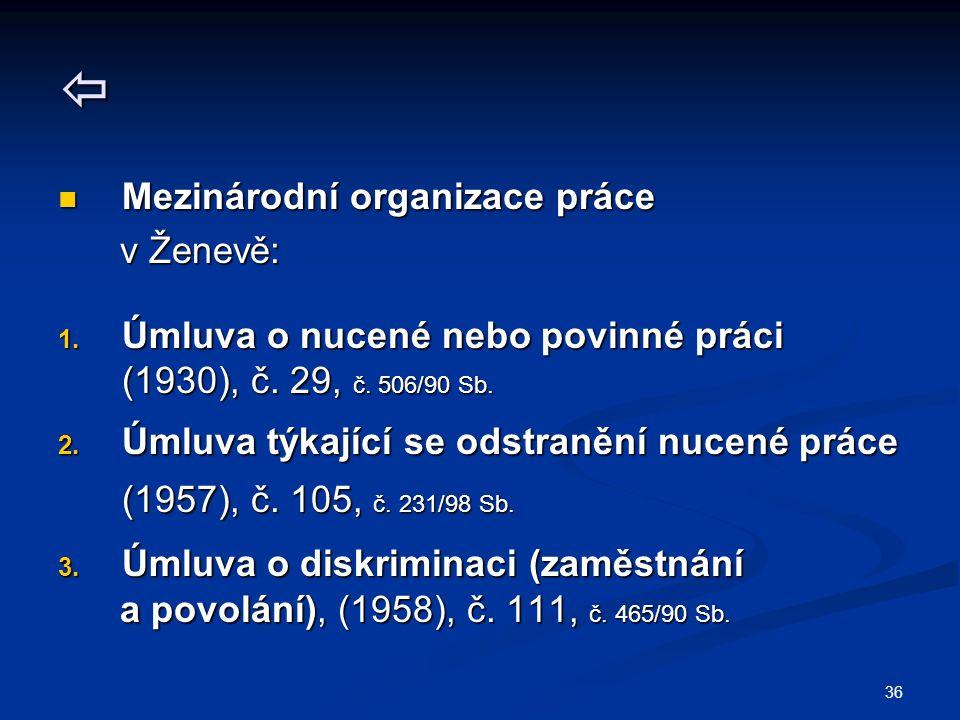 36  Mezinárodní organizace práce Mezinárodní organizace práce v Ženevě: v Ženevě: 1. Úmluva o nucené nebo povinné práci (1930), č. 29, č. 506/90 Sb.