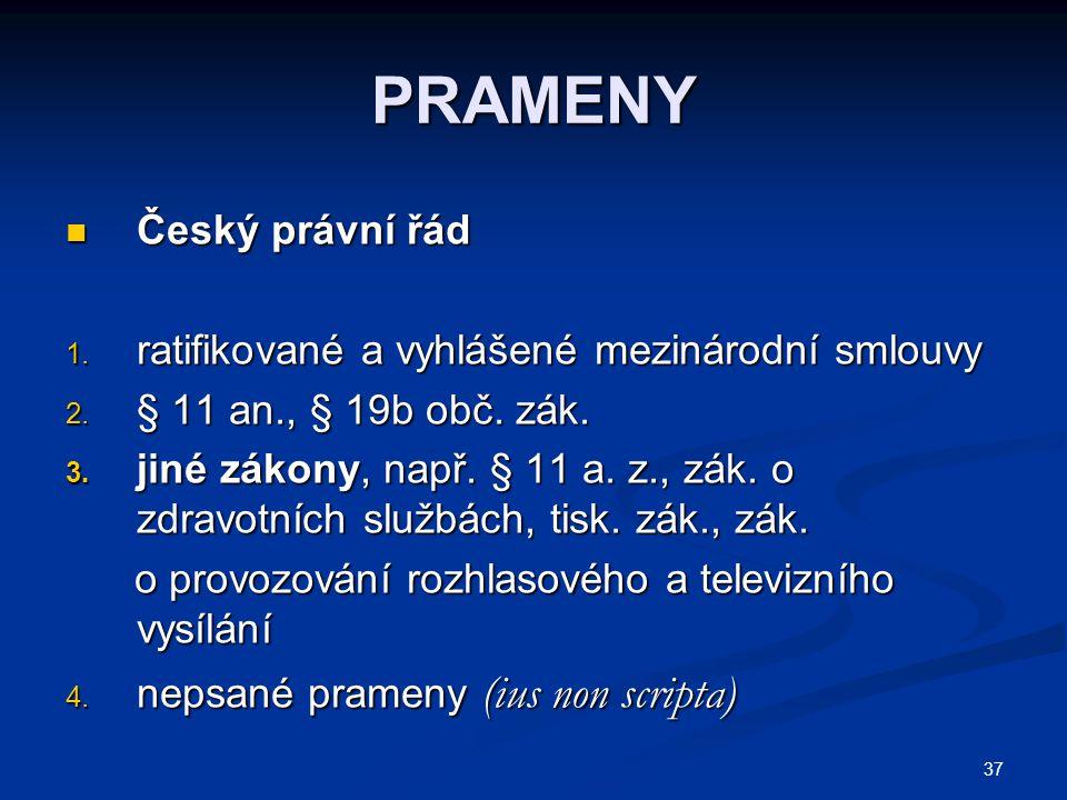37 PRAMENY Český právní řád Český právní řád 1. ratifikované a vyhlášené mezinárodní smlouvy 2. § 11 an., § 19b obč. zák. 3. jiné zákony, např. § 11 a