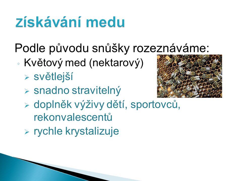 Podle původu snůšky rozeznáváme: ◦ Medovicový med  výchozí látkou je medovice (lesní med)  tmavší, vyšší množství minerálních látek  pryskyřičnatou příchuť  déle tekutý ◦ Smíšený med  směs obou typů medu