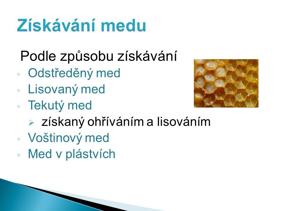 Podle způsobu získávání ◦ Odstředěný med ◦ Lisovaný med ◦ Tekutý med  získaný ohříváním a lisováním ◦ Voštinový med ◦ Med v plástvích
