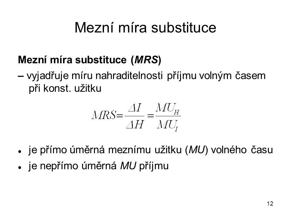 12 Mezní míra substituce Mezní míra substituce (MRS) – vyjadřuje míru nahraditelnosti příjmu volným časem při konst. užitku je přímo úměrná meznímu už