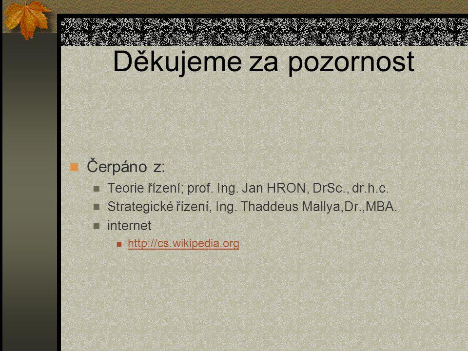 Děkujeme za pozornost Čerpáno z: Teorie řízení; prof. Ing. Jan HRON, DrSc., dr.h.c. Strategické řízení, Ing. Thaddeus Mallya,Dr.,MBA. internet http://