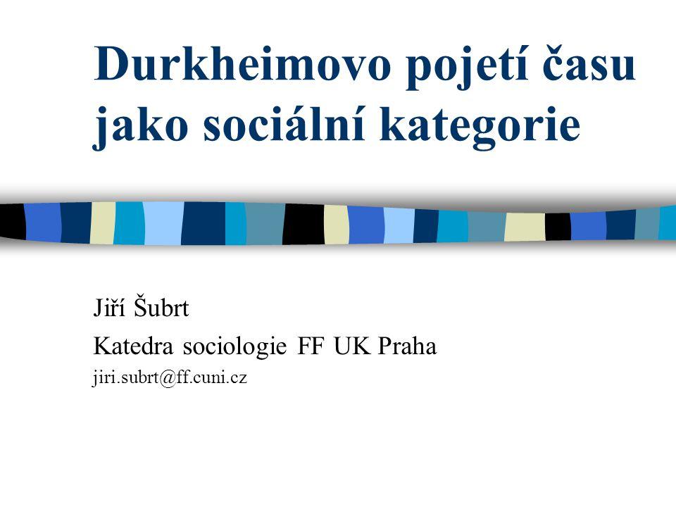 Durkheimovo pojetí času jako sociální kategorie Jiří Šubrt Katedra sociologie FF UK Praha jiri.subrt@ff.cuni.cz