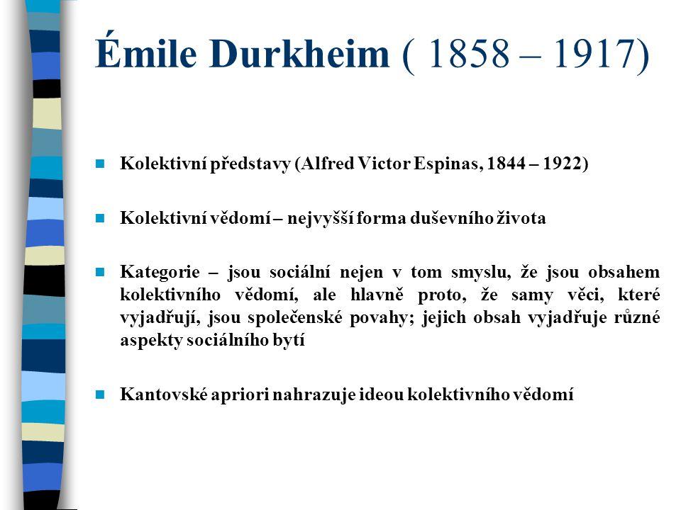 Émile Durkheim ( 1858 – 1917) Kolektivní představy (Alfred Victor Espinas, 1844 – 1922) Kolektivní vědomí – nejvyšší forma duševního života Kategorie – jsou sociální nejen v tom smyslu, že jsou obsahem kolektivního vědomí, ale hlavně proto, že samy věci, které vyjadřují, jsou společenské povahy; jejich obsah vyjadřuje různé aspekty sociálního bytí Kantovské apriori nahrazuje ideou kolektivního vědomí