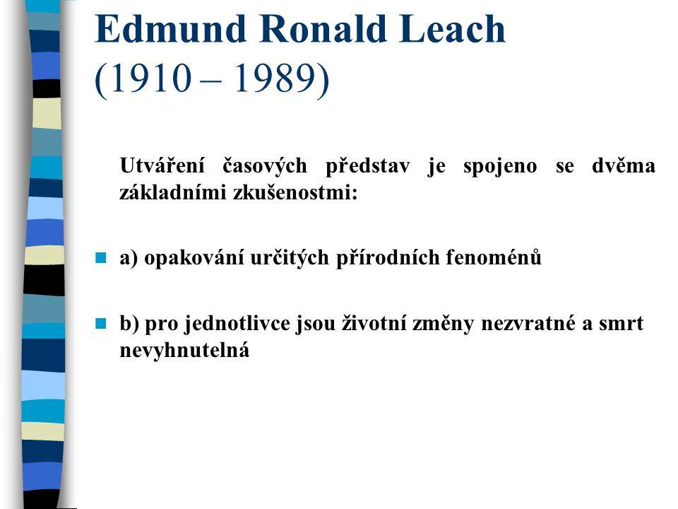 Edmund Ronald Leach (1910 – 1989) Utváření časových představ je spojeno se dvěma základními zkušenostmi: a) opakování určitých přírodních fenoménů b) pro jednotlivce jsou životní změny nezvratné a smrt nevyhnutelná