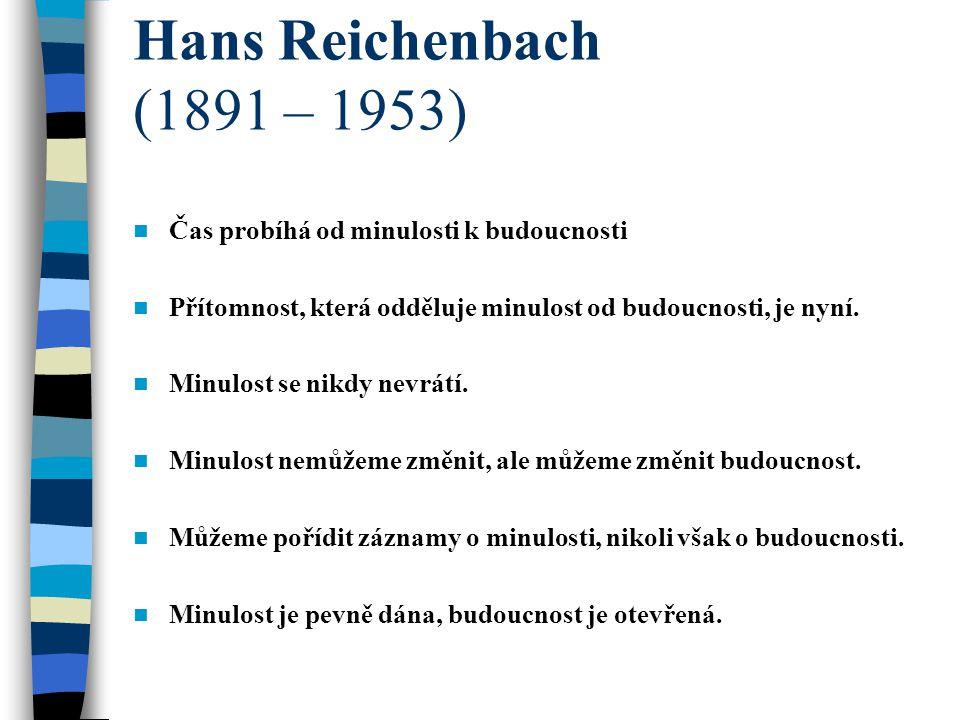 Hans Reichenbach (1891 – 1953) Čas probíhá od minulosti k budoucnosti Přítomnost, která odděluje minulost od budoucnosti, je nyní.