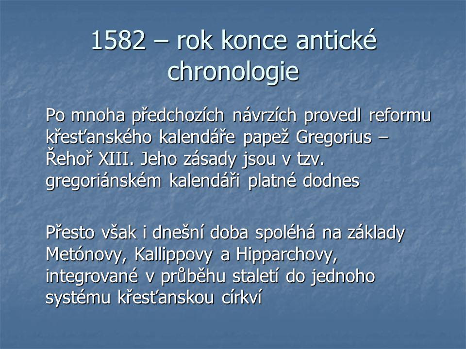 1582 – rok konce antické chronologie Po mnoha předchozích návrzích provedl reformu křesťanského kalendáře papež Gregorius – Řehoř XIII. Jeho zásady js