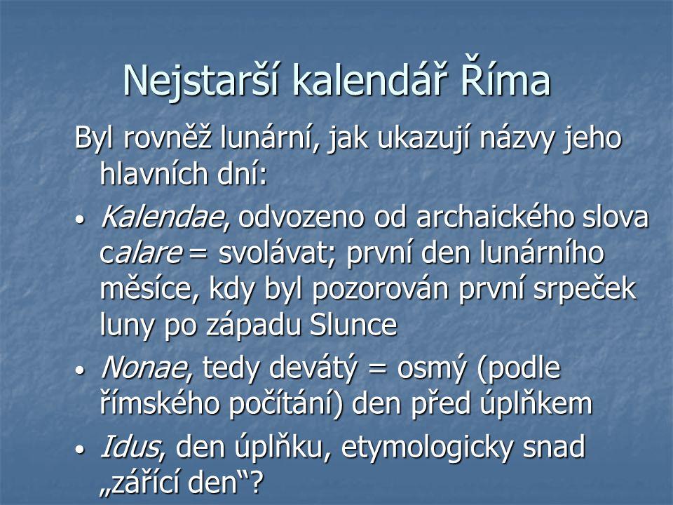 Nejstarší kalendář Říma Byl rovněž lunární, jak ukazují názvy jeho hlavních dní: Kalendae, odvozeno od archaického slova calare = svolávat; první den