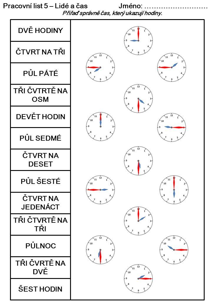 Pracovní list 5 – Lidé a čas Jméno: ……………………… Přiřaď správně čas, který ukazují hodiny. DVĚ HODINY ČTVRT NA TŘI PŮL PÁTÉ TŘI ČVTRTĚ NA OSM DEVĚT HODIN