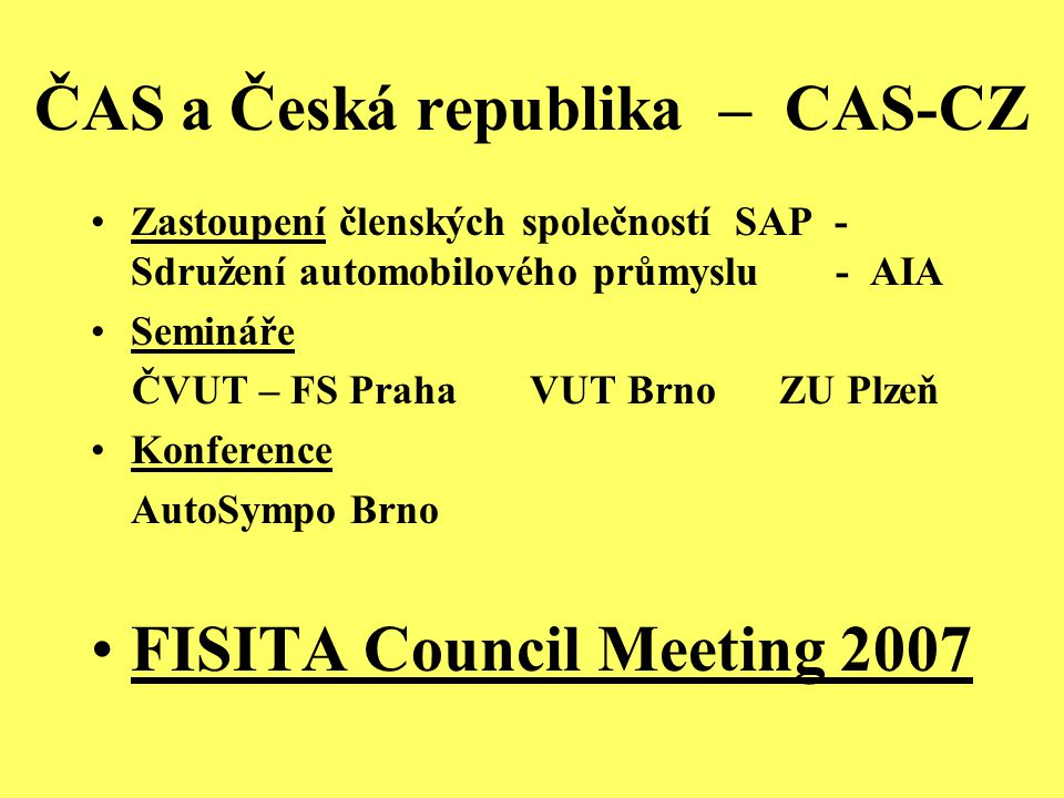 ČAS a Česká republika – CAS-CZ Zastoupení členských společností SAP - Sdružení automobilového průmyslu - AIA Semináře ČVUT – FS Praha VUT Brno ZU Plzeň Konference AutoSympo Brno FISITA Council Meeting 2007