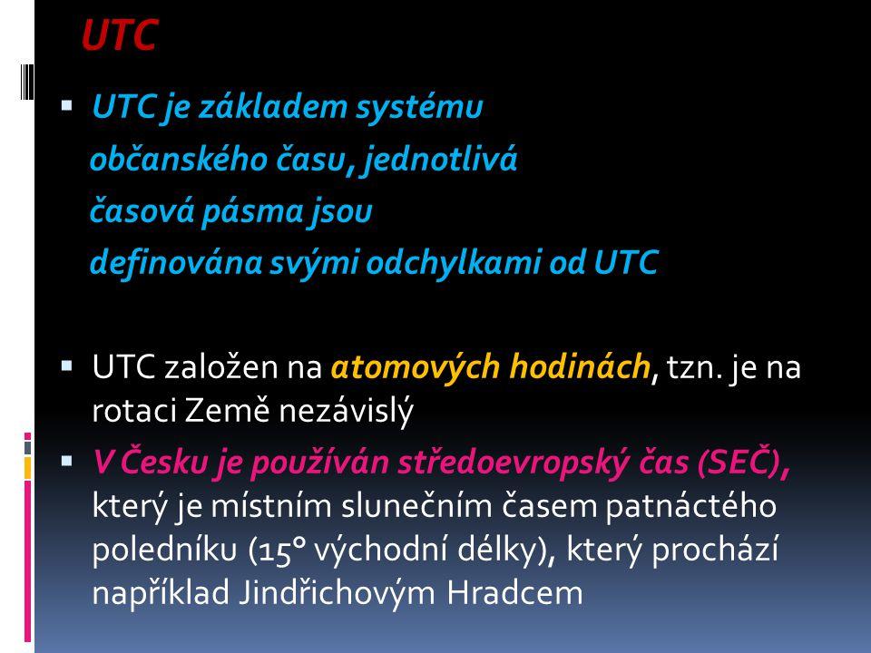 UTC  UTC je základem systému občanského času, jednotlivá časová pásma jsou definována svými odchylkami od UTC  UTC založen na atomových hodinách, tz