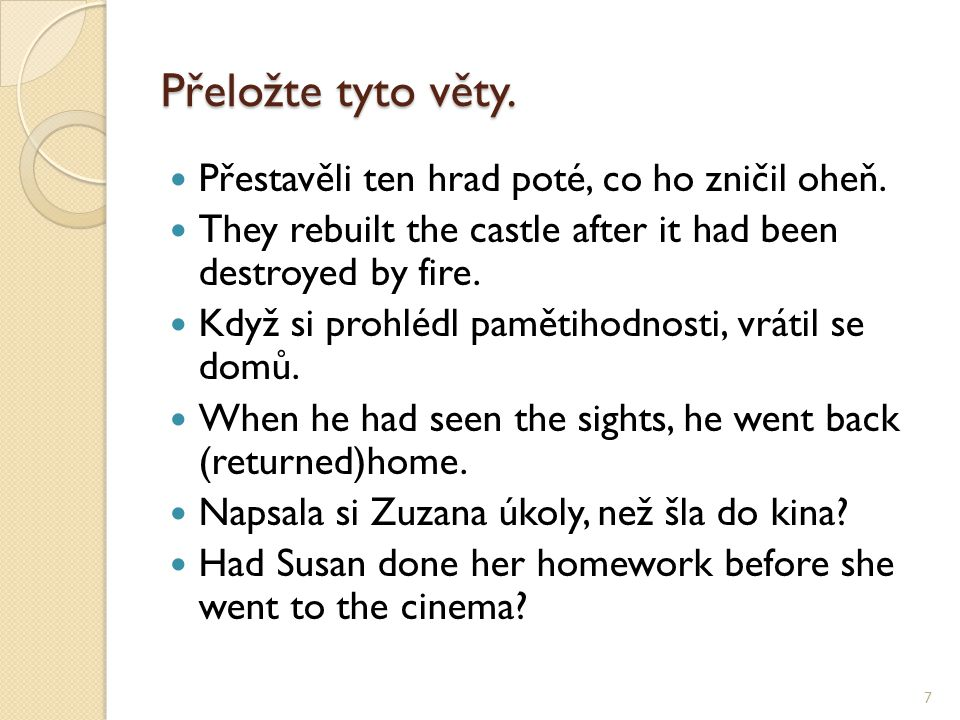 Přeložte tyto věty. Přestavěli ten hrad poté, co ho zničil oheň. They rebuilt the castle after it had been destroyed by fire. Když si prohlédl pamětih