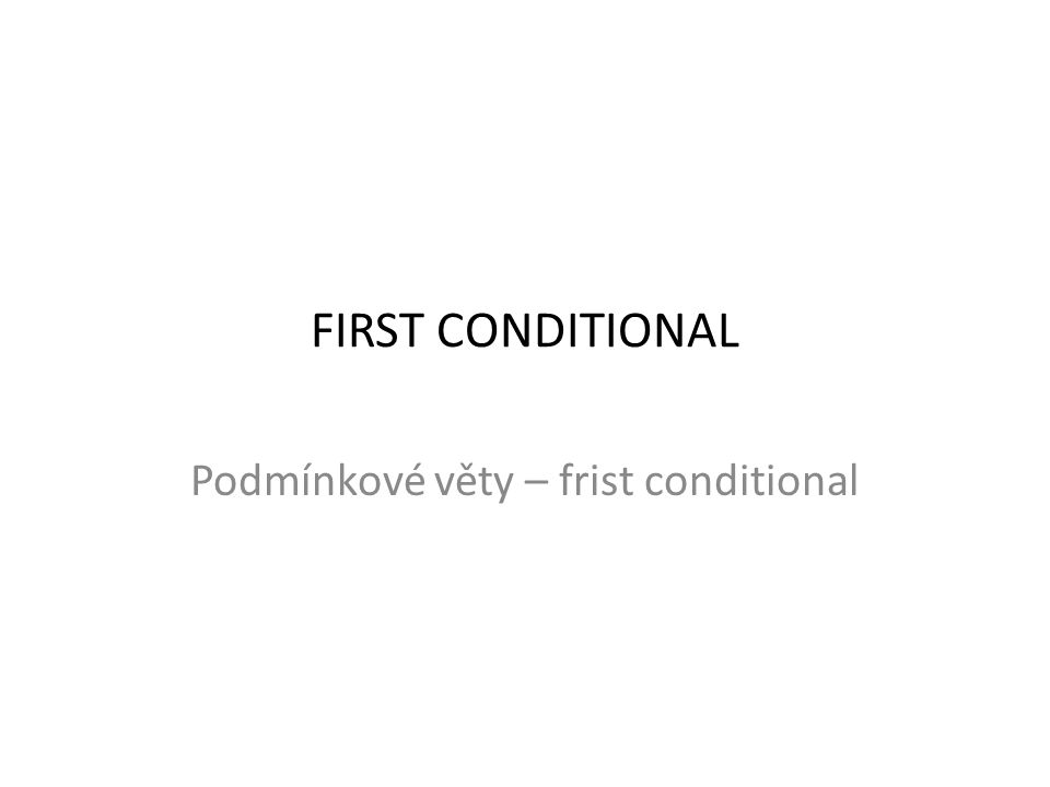 FIRST CONDITIONAL Podmínkové věty – frist conditional