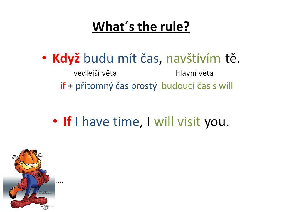 What´s the rule? Když budu mít čas, navštívím tě. vedlejší věta hlavní věta if + přítomný čas prostýbudoucí čas s will If I have time, I will visit yo