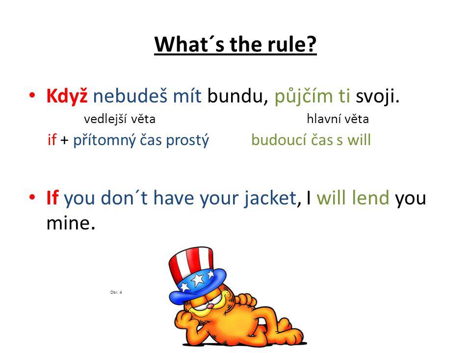 What´s the rule? Když nebudeš mít bundu, půjčím ti svoji. vedlejší věta hlavní věta if + přítomný čas prostý budoucí čas s will If you don´t have your