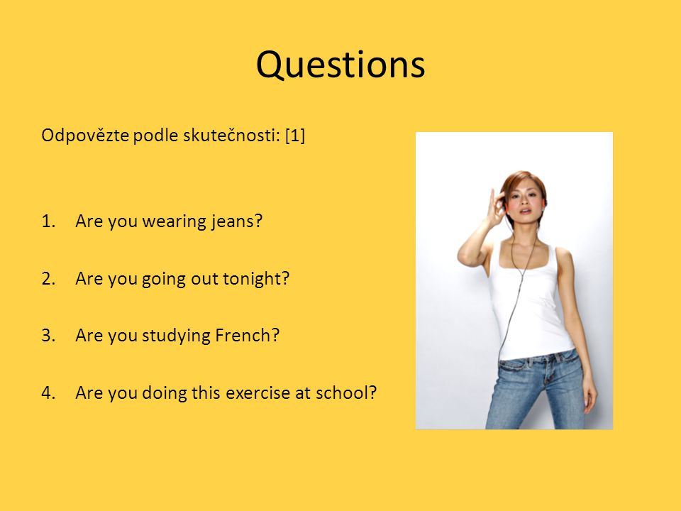 Questions Odpovězte podle skutečnosti: [1] 1.Are you wearing jeans? 2.Are you going out tonight? 3.Are you studying French? 4.Are you doing this exerc