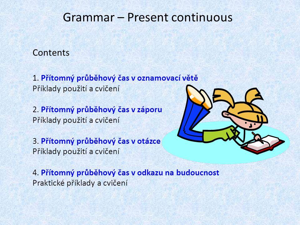 Grammar – Present continuous Contents 1. Přítomný průběhový čas v oznamovací větě Příklady použití a cvičení 2. Přítomný průběhový čas v záporu Příkla