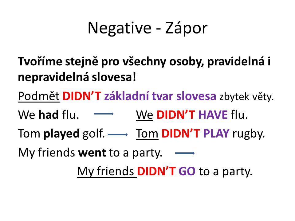 Negative - Zápor Tvoříme stejně pro všechny osoby, pravidelná i nepravidelná slovesa! Podmět DIDN'T základní tvar slovesa zbytek věty. We had flu.We D