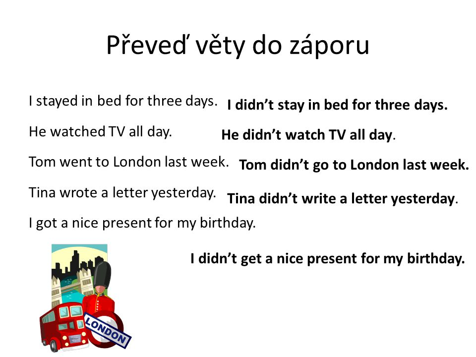 Převeď věty do záporu I stayed in bed for three days. He watched TV all day. Tom went to London last week. Tina wrote a letter yesterday. I got a nice