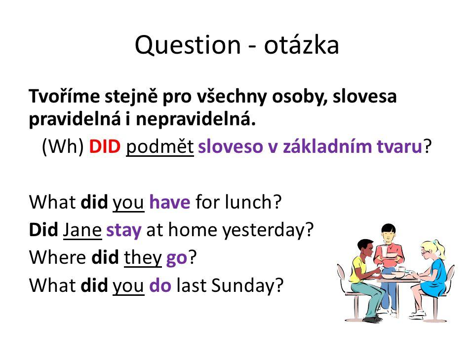 Question - otázka Tvoříme stejně pro všechny osoby, slovesa pravidelná i nepravidelná. (Wh) DID podmět sloveso v základním tvaru? What did you have fo