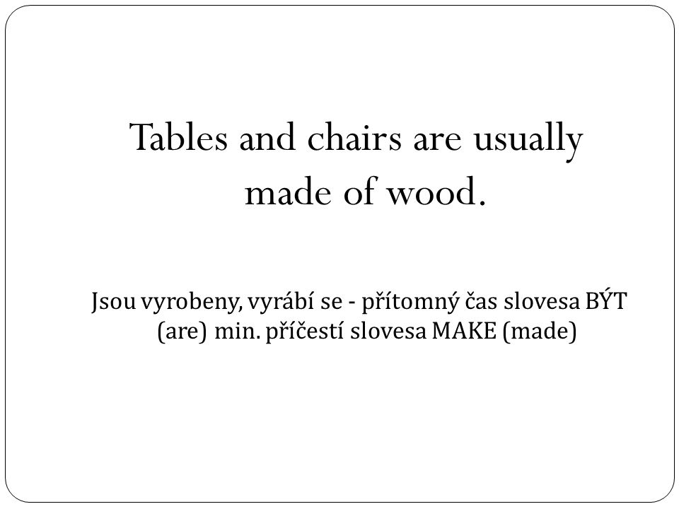 Tables and chairs are usually made of wood.