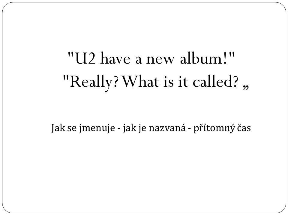 """U2 have a new album! Really What is it called """" Jak se jmenuje - jak je nazvaná - přítomný čas"""