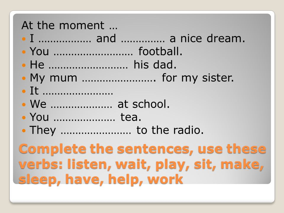 Complete the sentences, use these verbs: listen, wait, play, sit, make, sleep, have, help, work At the moment … I ……………… and …………… a nice dream.