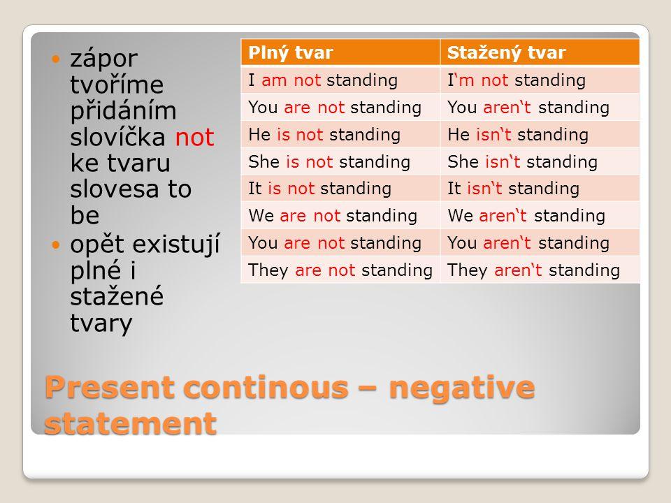 Present continous – negative statement zápor tvoříme přidáním slovíčka not ke tvaru slovesa to be opět existují plné i stažené tvary Plný tvarStažený