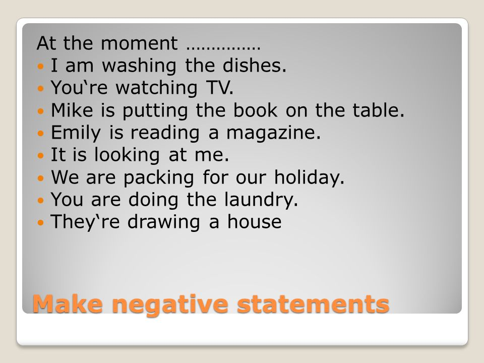 Make negative statements At the moment …………… I am washing the dishes.