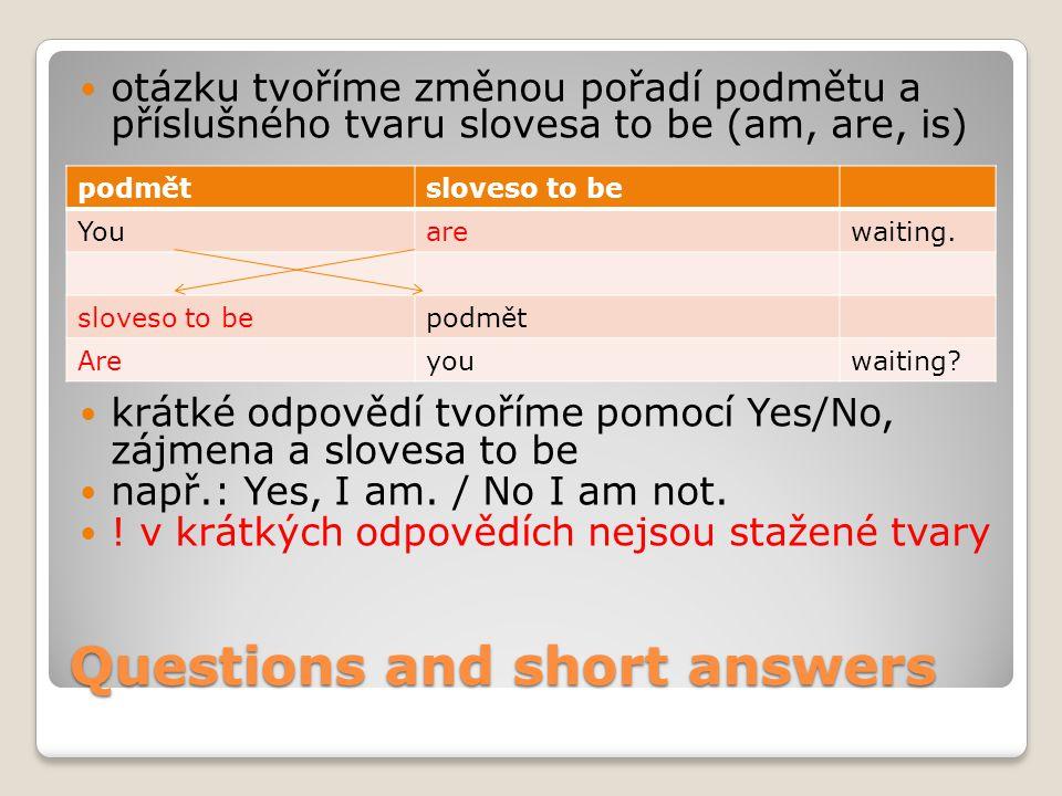 Questions and short answers otázku tvoříme změnou pořadí podmětu a příslušného tvaru slovesa to be (am, are, is) krátké odpovědí tvoříme pomocí Yes/No, zájmena a slovesa to be např.: Yes, I am.