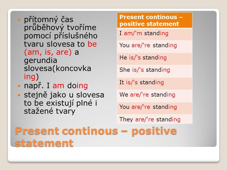 Present continous – positive statement přítomný čas průběhový tvoříme pomocí příslušného tvaru slovesa to be (am, is, are) a gerundia slovesa(koncovka ing) např.