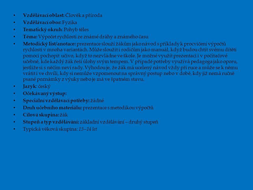 Vzdělávací oblast: Člověk a příroda Vzdělávací obor: Fyzika Tematický okruh: Pohyb těles Téma: Výpočet rychlosti ze známé dráhy a známého času Metodický list/anotace: prezentace slouží žákům jako návod s příklady k procvičení výpočtů rychlosti v mnoha variantách.