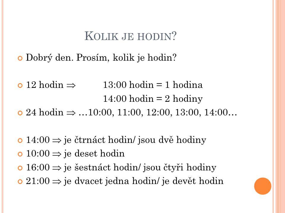 K OLIK JE HODIN ? Dobrý den. Prosím, kolik je hodin? 12 hodin  13:00 hodin = 1 hodina 14:00 hodin = 2 hodiny 24 hodin  …10:00, 11:00, 12:00, 13:00,