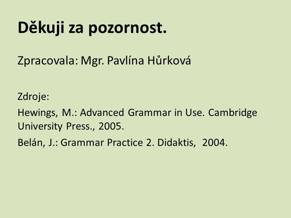 Děkuji za pozornost.Zpracovala: Mgr. Pavlína Hůrková Zdroje: Hewings, M.: Advanced Grammar in Use.