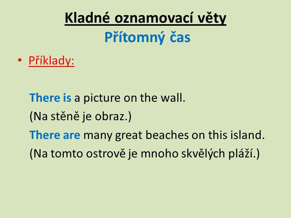 Kladné oznamovací věty Přítomný čas Příklady: There is a picture on the wall.