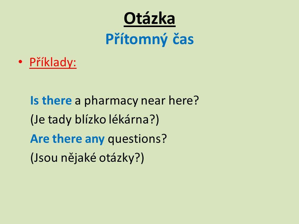 Otázka Přítomný čas Příklady: Is there a pharmacy near here.