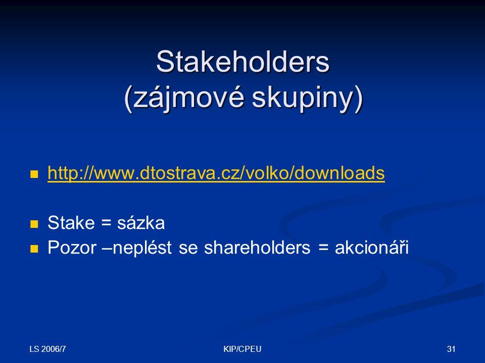 LS 2006/7 31KIP/CPEU Stakeholders (zájmové skupiny) http://www.dtostrava.cz/volko/downloads Stake = sázka Pozor –neplést se shareholders = akcionáři