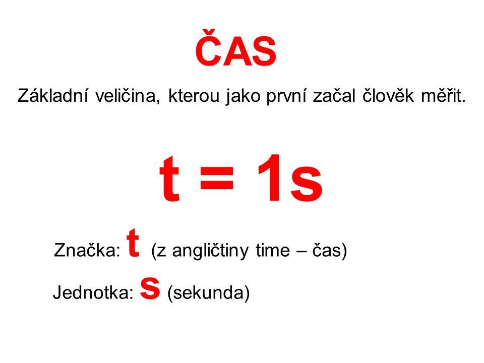 ČAS Základní veličina, kterou jako první začal člověk měřit. Značka: t (z angličtiny time – čas) Jednotka: s (sekunda) t = 1s