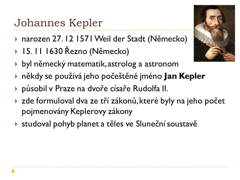 Johannes Kepler  narozen 27. 12 1571 Weil der Stadt (Německo)  15. 11 1630 Řezno (Německo)  byl německý matematik, astrolog a astronom  někdy se p