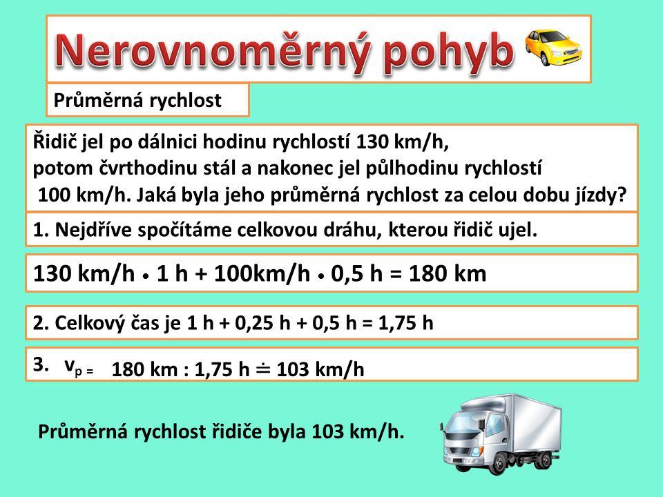 Průměrná rychlost Řidič jel po dálnici hodinu rychlostí 130 km/h, potom čvrthodinu stál a nakonec jel půlhodinu rychlostí 100 km/h.