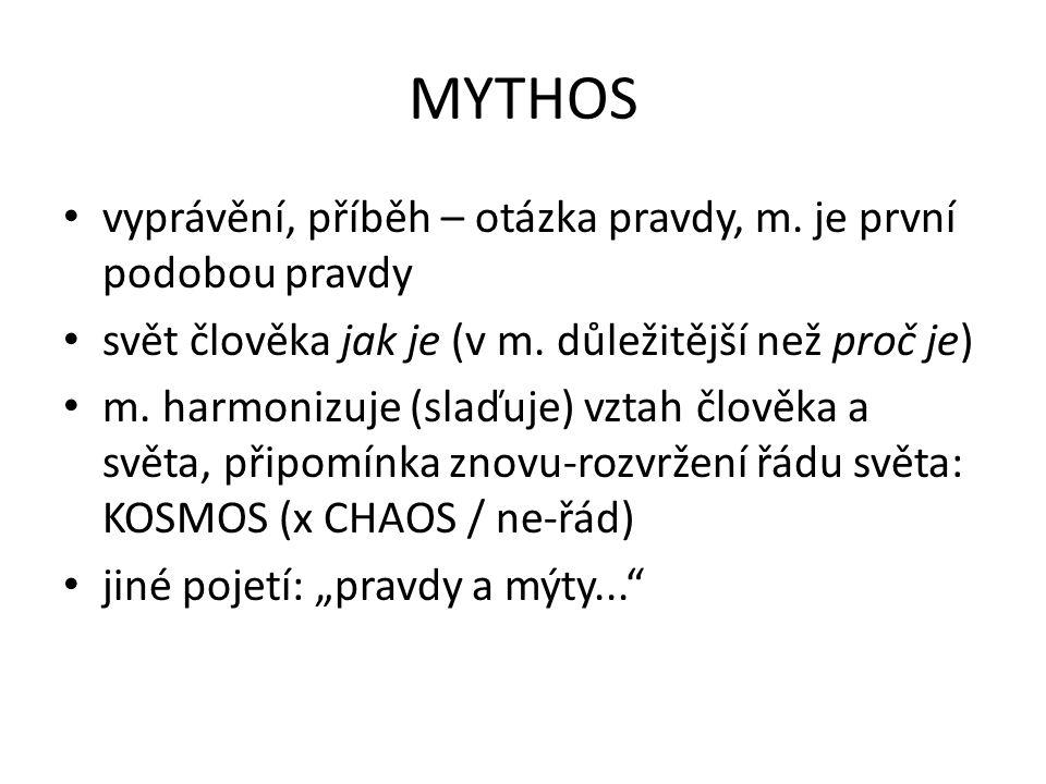 MYTHOS vyprávění, příběh – otázka pravdy, m. je první podobou pravdy svět člověka jak je (v m. důležitější než proč je) m. harmonizuje (slaďuje) vztah