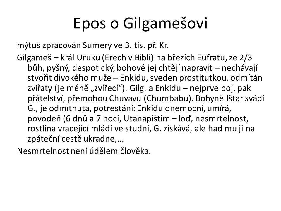 Epos o Gilgamešovi mýtus zpracován Sumery ve 3. tis. př. Kr. Gilgameš – král Uruku (Erech v Bibli) na březích Eufratu, ze 2/3 bůh, pyšný, despotický,