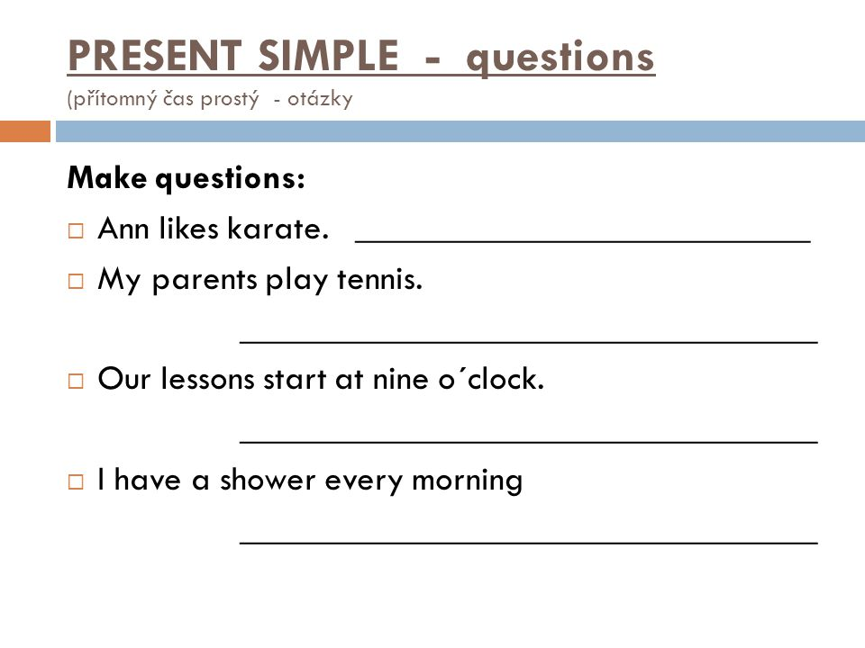 Make questions:  Ann likes karate. __________________________  My parents play tennis. _________________________________  Our lessons start at nine