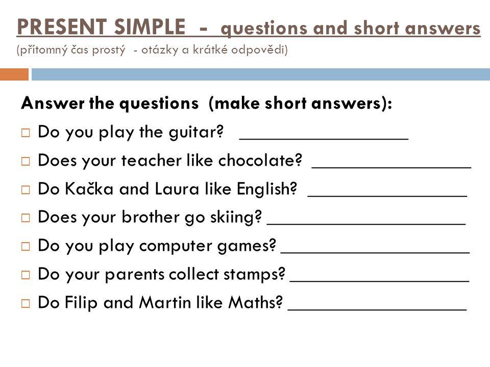 Answer the questions (make short answers):  Do you play the guitar? _________________  Does your teacher like chocolate? ________________  Do Kačka