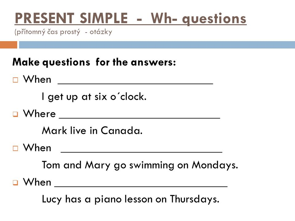 Make questions for the answers:  When __________________________ I get up at six o´clock.  Where ___________________________ Mark live in Canada. 