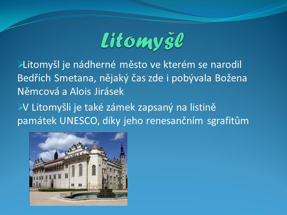  Litomyšl je nádherné město ve kterém se narodil Bedřich Smetana, nějaký čas zde i pobývala Božena Němcová a Alois Jirásek  V Litomyšli je také zámek zapsaný na listině památek UNESCO, díky jeho renesančním sgrafitům