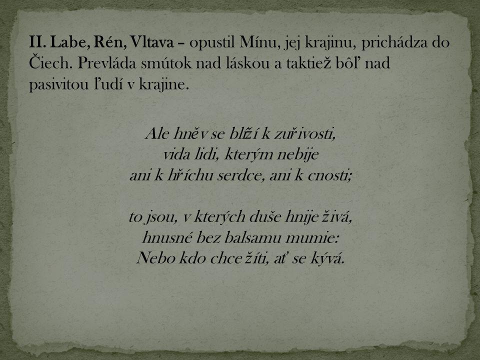 II. Labe, Rén, Vltava – opustil Mínu, jej krajinu, prichádza do Č iech. Prevláda smútok nad láskou a taktie ž bô ľ nad pasivitou ľ udí v krajine. Ale