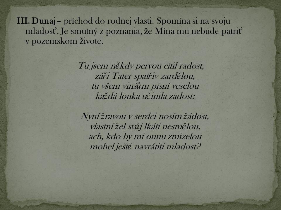 III. Dunaj – príchod do rodnej vlasti. Spomína si na svoju mlados ť. Je smutný z poznania, ž e Mína mu nebude patri ť v pozemskom ž ivote. Tu jsem n ě