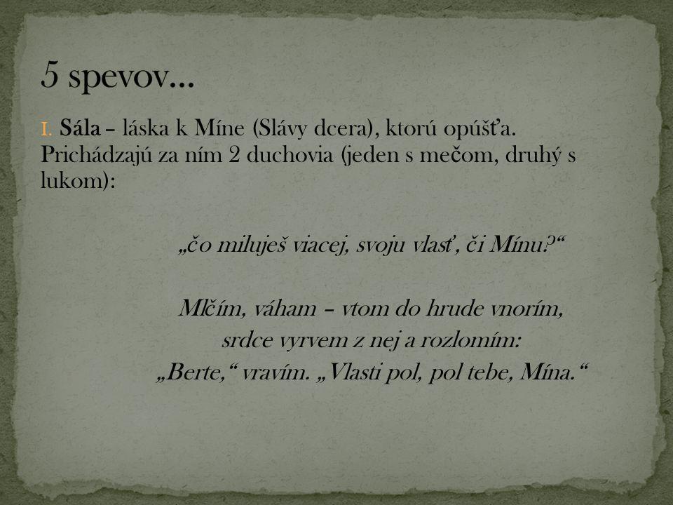 """I. Sála – láska k Míne (Slávy dcera), ktorú opúš ť a. Prichádzajú za ním 2 duchovia (jeden s me č om, druhý s lukom): """" č o miluješ viacej, svoju vlas"""